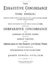 The Exhaustive Concordance of the Bible: Showing Every Word of the Text of the Common English Version of the Canonical Books, and Every Occurrence of Each Word in Regular Order; Together with A Comparative Concordance of the Authorized and Revised Versions, Including the American Variations; Also Brief Dictionaries of the Hebrew and Greek Words of the Original, with References to the English Words