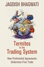 Termites in the Trading System: How Preferential Agreements Undermine Free Trade