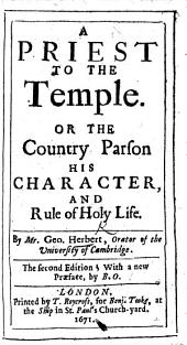 A Priest to the Temple; or the Country Parson; his character, and rule of holy life ... Second edition, with a new Præface by B(arnabas) O(ley). (A Prefatory View of the life and virtues of the Authour, etc.).