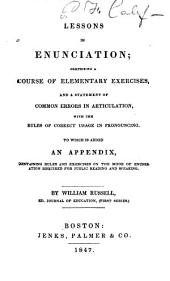 Lesson in Enunciation: Comprising a Course of Elementary Exercises and a Statement of Common Errors in Articulation, with Rules and Correct Usage in Pronouncing. To which is Added an Appendix, [etc., Etc.]