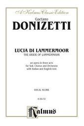 Lucia di Lammermoor (The Bride of Lammermoor), An Opera in Three Acts: For Solo, Chorus/Choral and Orchestra with Italian and English Text (Vocal Score)