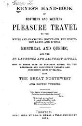 Keyes's Hand-book of Northern and Western Pleasure Travel: To the White and Franconia Mountains, the Northern Lakes and Rivers, Montreal, Quebec, and the St. Lawrence and Saguenay Rivers. How to Reach Them by Pleasant Routes, Via the Merrimack and Connecticut Valleys, and Connecting Lines of Travel. Also, the Great Northwest and Routes Thereto