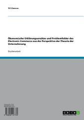Ökonomische Erklärungsansätze und Problemfelder des Electronic Commerce aus der Perspektive der Theorie der Unternehmung