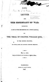Letter from the Secretary of War, Transmitting a Copy of the Proceedings of a Court Martial, for the Trial of Colonel William King, of the Fourth Infantry, and Sundry Orders and Documents Connected Therewith ...