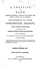 A Treatise on Salt: Showing Its Hurtful Effects on the Body and Mind of Man, and on Animals; Its Tendency to Cause Consumption, Insanity, and Other Diseases: as Taught by the Ancient Egyptian Priests and Wise Men, and by Scripture; in Accordance with the Author's Experience of Many Years ...