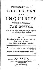 Philosophical Reflexions and Inquiries Concerning the Virtues of Tar Water: And Divers Other Subjects Connected Together and Arising One from Another. By the Right Rev. Dr. George Berkley, ...