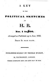 A Key to the Political Sketches of H.B., Nos. 1 to 600: Arranged as Published, Up to 21st May, 1832, Parts 1-4