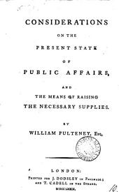 Considerations on the Present State of Public Affairs, and the Means of Raising the Necessary Supplies: By William Pulteney, Esq, Volume 10