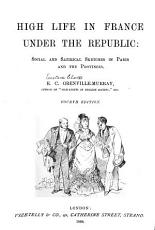 High Life in France Under the Republic  Social and Satirical Sketches in Paris and the Provinces PDF