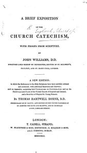 A Brief Exposition of the Church Catechism, with proofs from Scripture. By John Williams. A new edition ... with additional questions and answers; and an appendix, containing brief Catechisms on Confirmation and on the Festivals and Feasts of the United Church of England and Ireland, and a selection of Prayers for young persons; by Thomas Hartwell Horne. [With the text.]