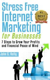 Stress Free Internet Marketing for Businesses: 7 Steps to Grow Your Profit and Financial Peace of Mind.