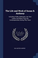 The Life and Work of Susan B  Anthony  Including Public Addresses  Her Own Letters and Many from Her Contemporaries During Fifty Years