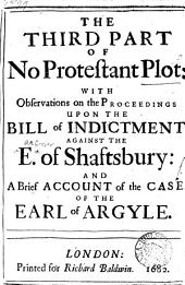 The Third Part of No Protestant Plot:: With Observations on the Proceedings Upon the Bill of Indictment Against the E. of Shaftsbury: and a Brief Account of the Case of the Earl of Argyle..