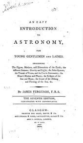 An easy introduction to astronomy for young gentlemen and ladies: describing the figure motions, and dimensions of the earth, the different seasons, gravity and light, the solar system, the transit of Venus and its use in astronomy, the moon's motion and phases, the eclipses of the sun and moon, the cause of the ebbing and flowing of the sea, & c