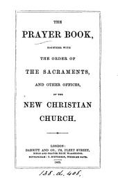 The prayer book, together with the order of the sacraments, and other offices, of the new Christian church [adapted from the Book of common prayer].