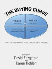 The Buying Curve: HOW TO TRULY MASTER THE COMPLETE SALES PROCESS