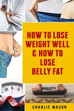 How To Lose Weight Well & How To Lose Belly Fat