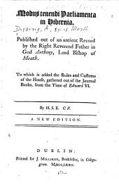 Modus tenendi parliamenta in Hibernia: Published out of an antient record by the Right Reverend Father in God Anthony, Lord Bishop of Meath. To which is added the Rules and customs of the House, gathered out of the Journal books, from the time of Edward VI.