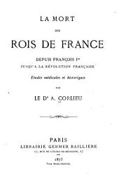 La mort des rois de France: depuis François 1er jusqu'à la Révolution française