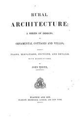Rural Architecture: A Series of Designs, for Ornamental Cottages and Villas, Exemplified in Plans, Elevations, Sections, and Details, with Descriptions