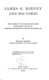 James G. Birney and His Times: The Genesis of the Republican Party with Some Account of Abolition Movements in the South Before 1828