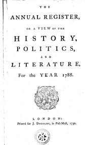 THE ANNUAL REGISTER, OR A VIEW OF THE HISTORY, POLITICS, AND LITERATURE.: For the YEAR 1788