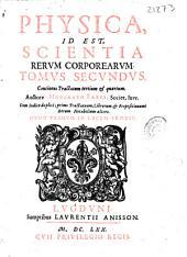 Physica id est, scientia rerum corporearum: tomus secundus, continens Tractatum tertium & quartum