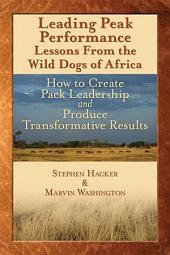 Leading Peak Performance: Lessons from the Wild Dogs of Africa : how to Create Pack Leadership and Produce Transformative Results