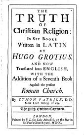 The Truth of Christian Religion: In Six Books. Written in Latin by Hugo Grotius. And Now Translated Into English, with the Addition of a Seventh Book Against the Present Roman Church