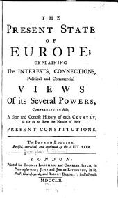 The Present State of Europe: Explaining the Interests, Connections, Political and Commercial Views of Its Several Powers ... Also a Clear and Concise History of Each Country So Far as to Show the Nature of Their Present Constitutions