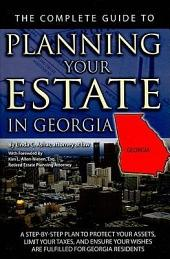 The Complete Guide to Planning Your Estate in Georgia: A Step-by-Step Plan to Protect Your Assets, Limit Your Taxes, and Ensure Your Wishes Are Fulfilled for Georgia Residents