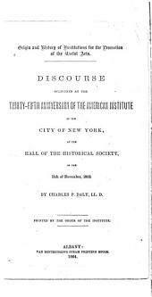 Origin and History of Institutions for the Promotion of the Useful Arts: Discourse Delivered at the Thirty-fifth Anniversary of the American Institute of the City of New York, at the Hall of the Historical Society, on the 11th of November, 1863