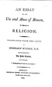 An Essay on the Use and Abuse of Reason, in Matters of Religion. Translated from the Latin of Hermann Witsius, D.D. By John Carter, [sic]