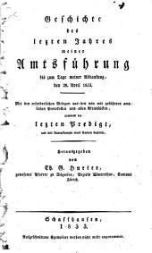 Geschichte des letzten Jahres meiner Amtsführung bis zum Tage meiner Abdankung, den 28. April 1833: Mit den erforderlichen Belegen aus den von mir geführten amtlichen Protokollen und aller Aktenstücke, zusammt der letzten Predigt, und mit Anmerkungen eines Andern begleitet