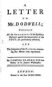 A letter to Mr. Dodwell: where in all the Arguments in his Epistolary Discours against the Immortality of the Soul are particularly answered and the Judgment of the Fathers concerning that Matter truly represented ...