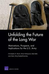 Unfolding the Future of the Long War: Motivations, Prospects, and Implications for the U.S. Army