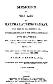 Memoirs of the Life of Martha Laurens Ramsay: Who Died in Charleston, S.C. on the 10th of June, 1811, in the 52d Year of Her Age. With an Appendix, Containing Extracts from Her Diary, Letters, and Other Private Papers. And Also from Letters Written to Her, by Her Father, Henry Laurens, 1771-1776