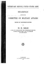 Veterinary Service, United States Army: Hearings Before the Committee on Military Affairs, House of Representatives, on H. R. 16843, a Bill to Consolidate the Veterinary Service, United States Army, and to Increase Its Efficiency