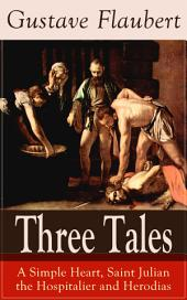 Three Tales: A Simple Heart, Saint Julian the Hospitalier and Herodias: A Classic of French Literature from the prolific French writer, known for Madame Bovary, Sentimental Education, Bouvard et Pécuchet and November