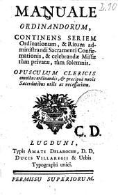 Manuale ordinandorum, continens seriem ordinationum et ritum administrandi sacramenti confirmationis, et celebrandae missae tum privatae, cum solemnis...