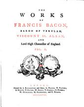 The Works of Francis Bacon, Baron of Verulam, Viscount St. Alban, and Lord High Chancellor of England: In Five Volumes, Volume 2