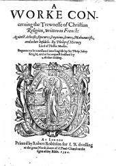A Woorke concerning the trewnesse of the Christian Religion ... Begunne to be translated into English by Sir P. Sidney ... and ... finished by A. Golding. B.L.