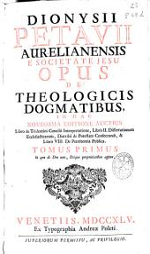 Dionysii Petavii ... Opus de theologicis dogmatibus ...: In quo de Deo uno, Deique proprietatibus agitur. Tomus primus