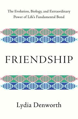 Friendship  The Evolution  Biology  and Extraordinary Power of Life s Fundamental Bond