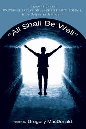 """""""All Shall Be Well"""": Explorations in Universal Salvation and Christian Theology, from Origen to Moltmann"""