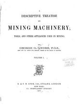 A Descriptive Treatise on Mining Machinery, Tools, and Other Appliances Used in Mining: Volume 1