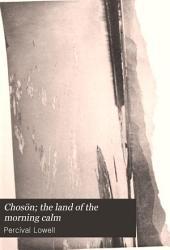 Chosön; the Land of the Morning Calm: A Sketch of Korea
