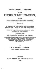 Rudimentary Treatise on the Erection of Dwelling-houses, Or The Builder's Comprehensive Director, Explained by a Perspective View, Plans, Elevations, and Sections of a Pair of Semi-detached Villas, with Every Requisite Detail in Sequence for Their Construction and Finishing ... by S. H. Brooks