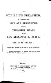 The Stripling Preacher, Or, A Sketch of the Life and Character, with the Theological Remains of the Rev. Alexander S. Byrne