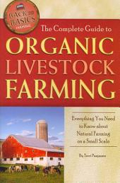The Complete Guide to Organic Livestock Farming: Everything You Need to Know about Natural Farming on a Small Scale